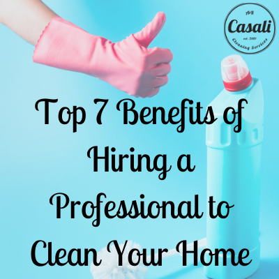 Top 7 Benefits of Hiring a Professional to Clean Your Home